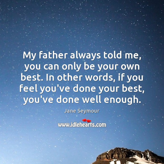 My father always told me, you can only be your own best. Jane Seymour Picture Quote