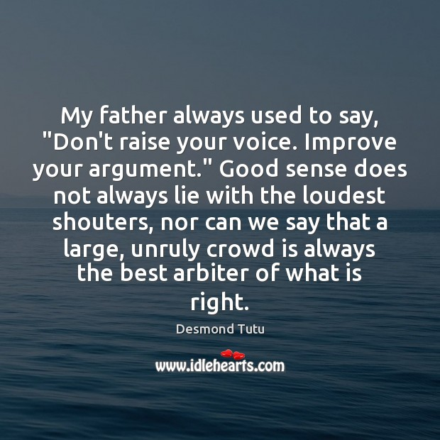 """My father always used to say, """"Don't raise your voice. Improve your Desmond Tutu Picture Quote"""