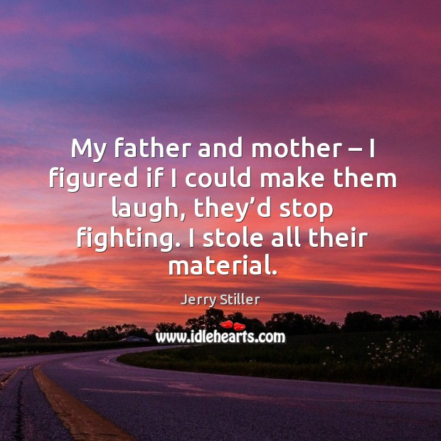 My father and mother – I figured if I could make them laugh, they'd stop fighting. Jerry Stiller Picture Quote