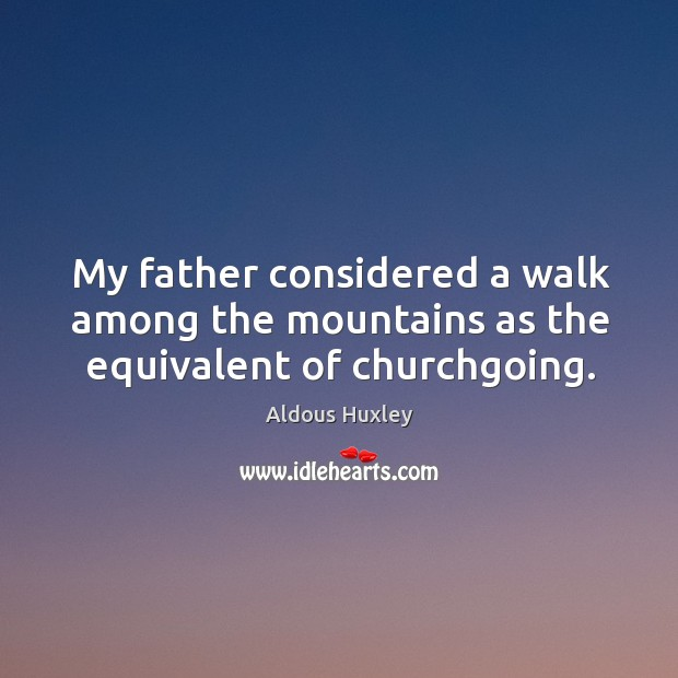 Image, My father considered a walk among the mountains as the equivalent of churchgoing.