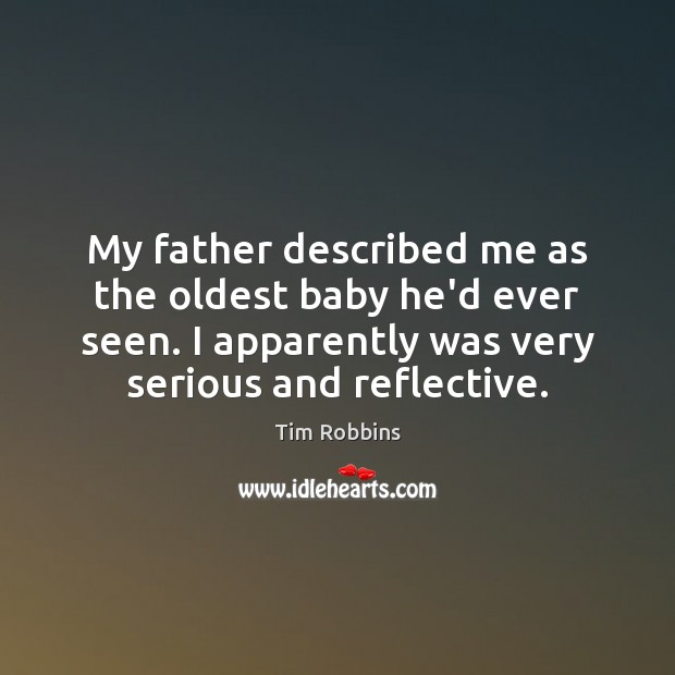 My father described me as the oldest baby he'd ever seen. I Tim Robbins Picture Quote