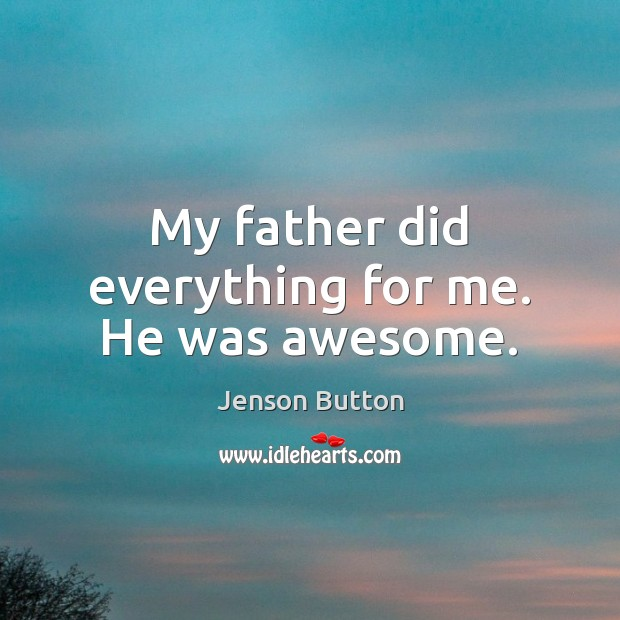 My father did everything for me. He was awesome. Jenson Button Picture Quote