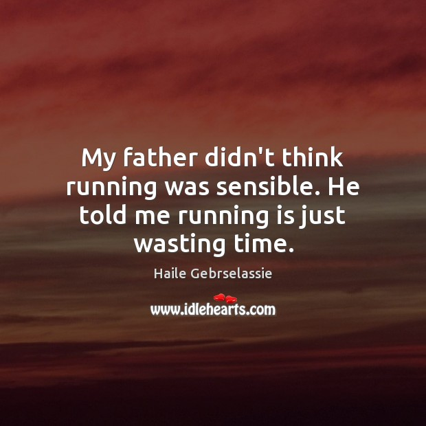 My father didn't think running was sensible. He told me running is just wasting time. Image