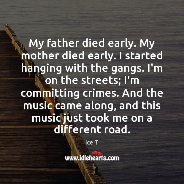 My father died early. My mother died early. I started hanging with Ice T Picture Quote