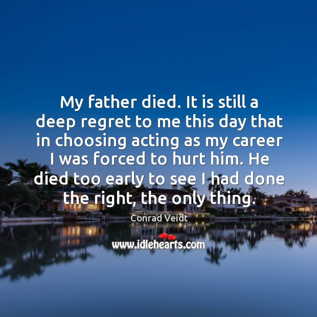 My father died. It is still a deep regret to me this day that in choosing acting as my career I was forced to hurt him. Conrad Veidt Picture Quote