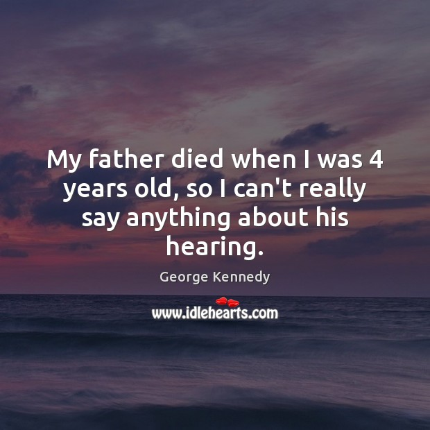 My father died when I was 4 years old, so I can't really say anything about his hearing. Image