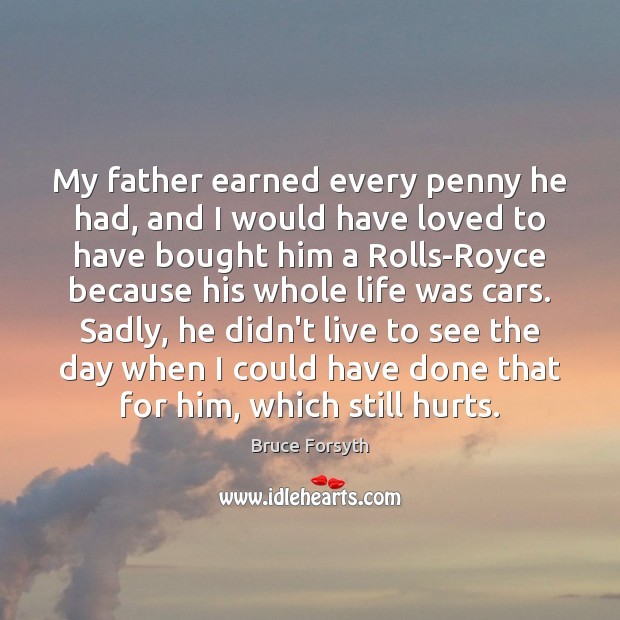 My father earned every penny he had, and I would have loved Bruce Forsyth Picture Quote