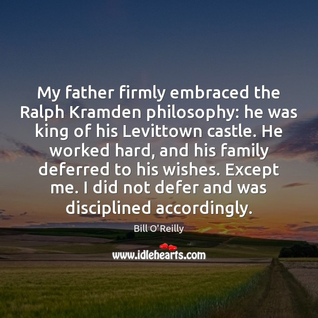 My father firmly embraced the Ralph Kramden philosophy: he was king of Bill O'Reilly Picture Quote