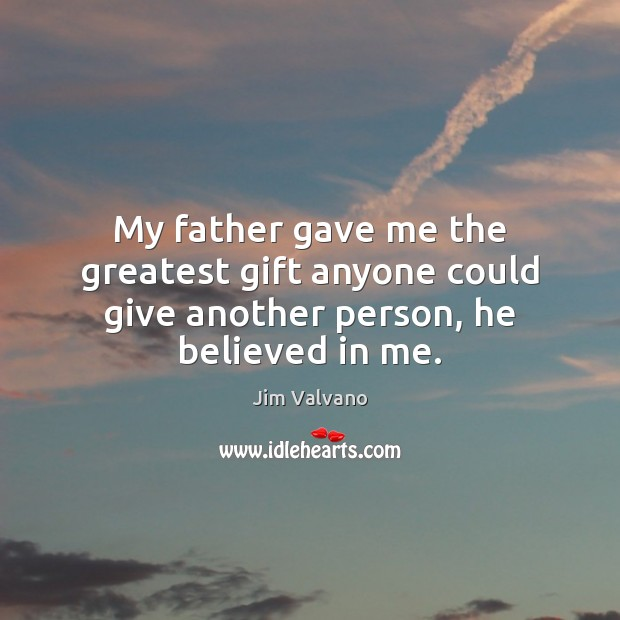 Image, My father gave me the greatest gift anyone could give another person, he believed in me.
