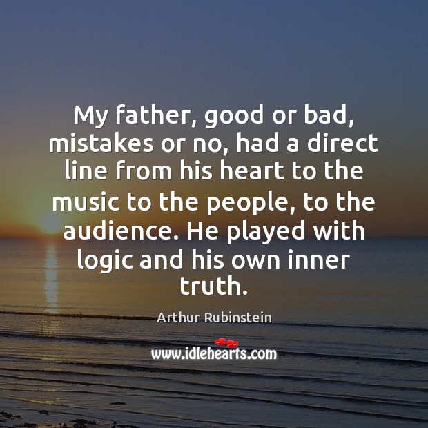 My father, good or bad, mistakes or no, had a direct line Arthur Rubinstein Picture Quote