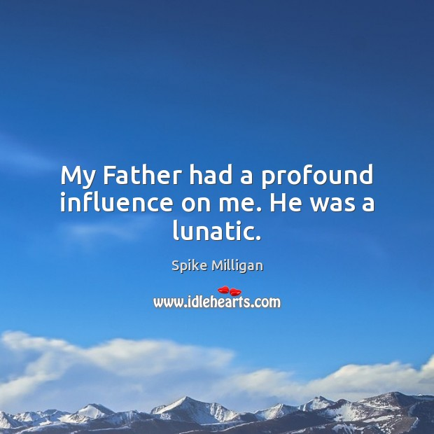 My Father had a profound influence on me. He was a lunatic. Image