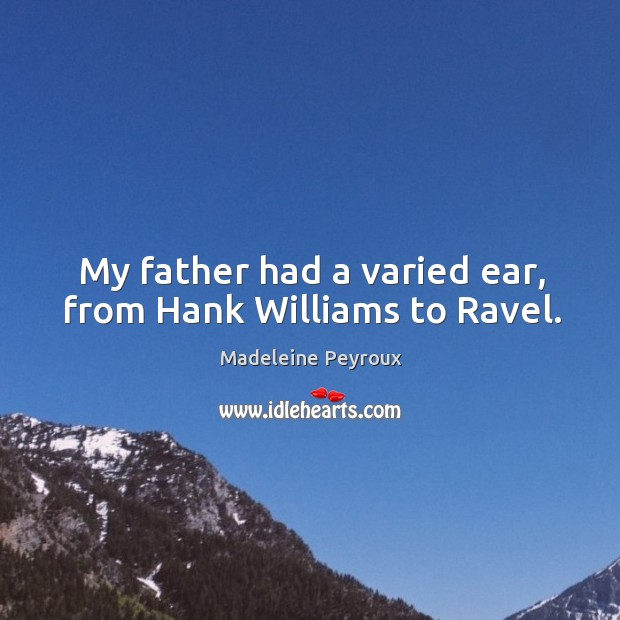 My father had a varied ear, from hank williams to ravel. Image