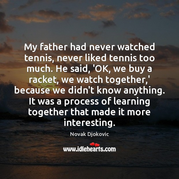 My father had never watched tennis, never liked tennis too much. He Image