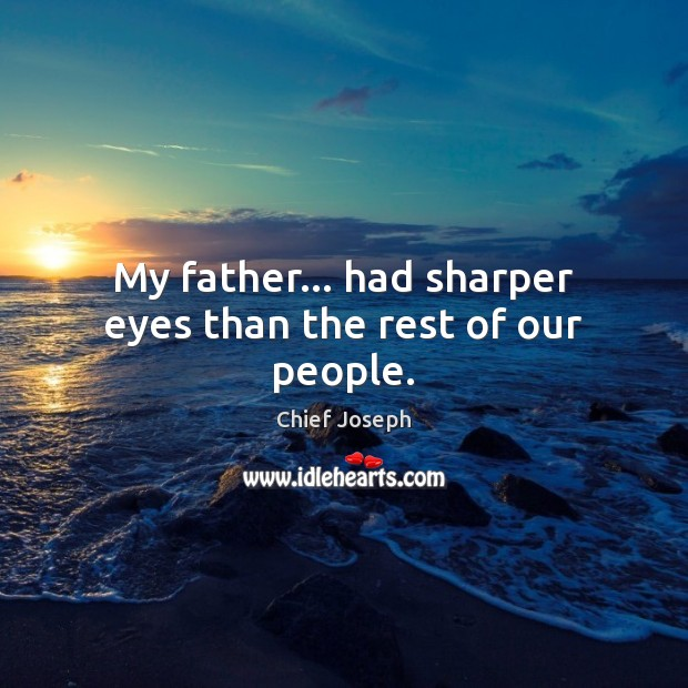My father… had sharper eyes than the rest of our people. Chief Joseph Picture Quote