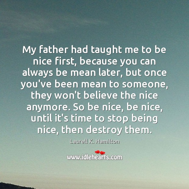 Image, My father had taught me to be nice first, because you can