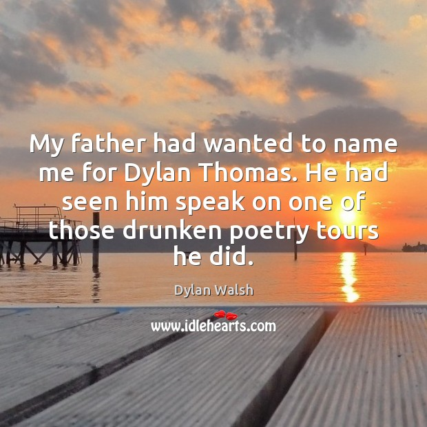 My father had wanted to name me for Dylan Thomas. He had Dylan Walsh Picture Quote