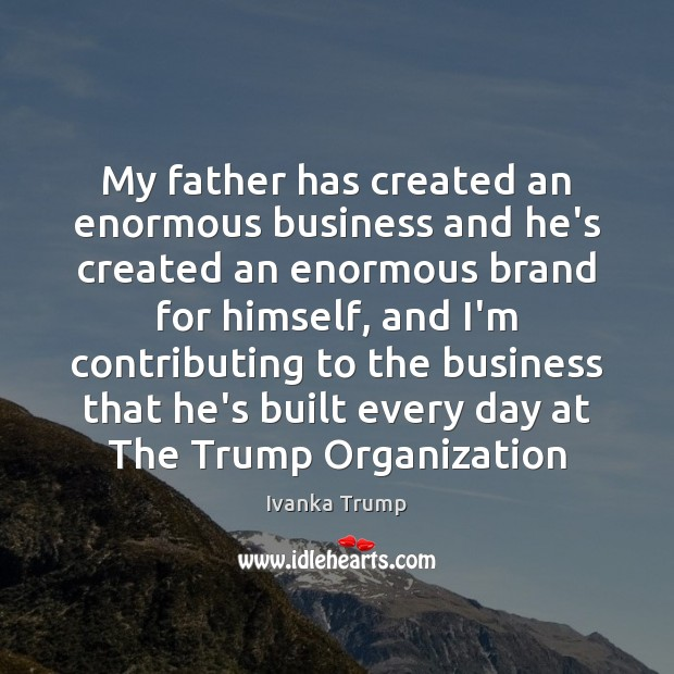 Image, My father has created an enormous business and he's created an enormous