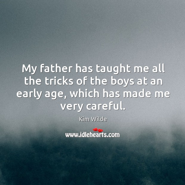My father has taught me all the tricks of the boys at an early age, which has made me very careful. Image