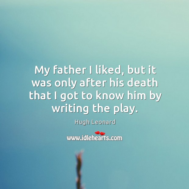My father I liked, but it was only after his death that I got to know him by writing the play. Image