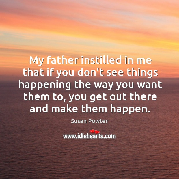 My father instilled in me that if you don't see things happening Susan Powter Picture Quote