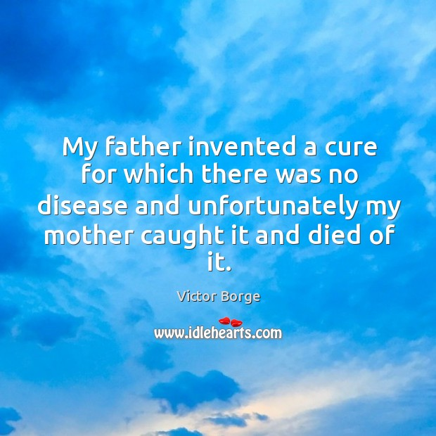 My father invented a cure for which there was no disease and unfortunately my mother caught it and died of it. Image