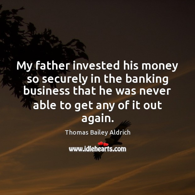 My father invested his money so securely in the banking business that Image