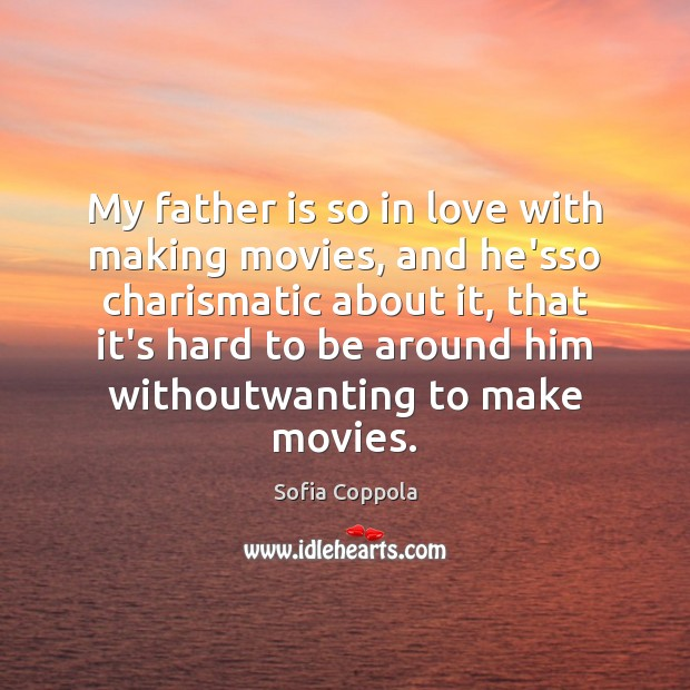 My father is so in love with making movies, and he'sso charismatic Father Quotes Image