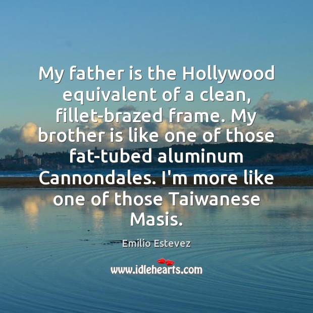 My father is the Hollywood equivalent of a clean, fillet-brazed frame. My Image