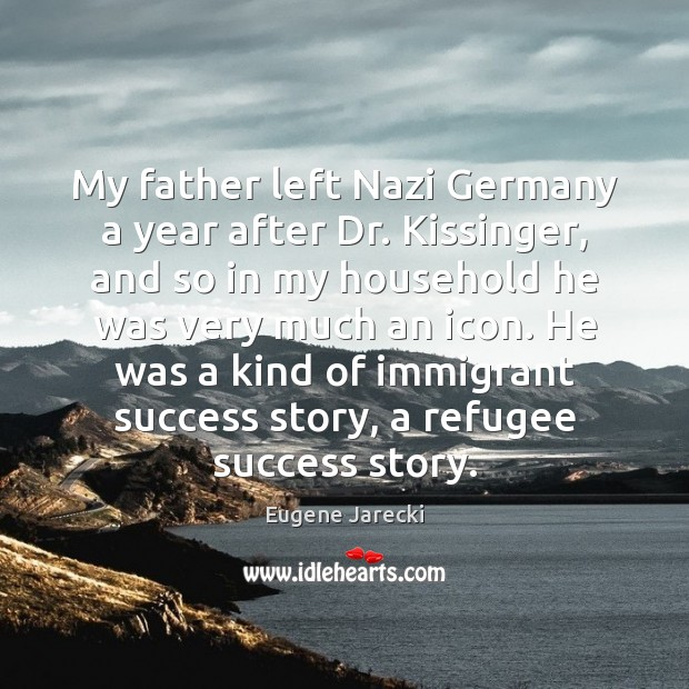 My father left Nazi Germany a year after Dr. Kissinger, and so Image