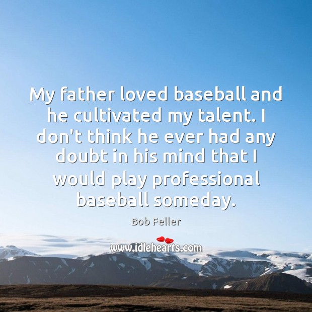 Image, My father loved baseball and he cultivated my talent. I don't think