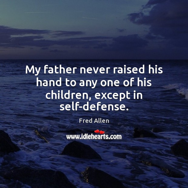 My father never raised his hand to any one of his children, except in self-defense. Fred Allen Picture Quote