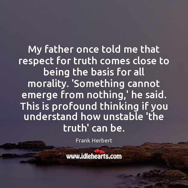 My father once told me that respect for truth comes close to