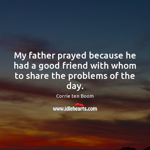 My father prayed because he had a good friend with whom to share the problems of the day. Image