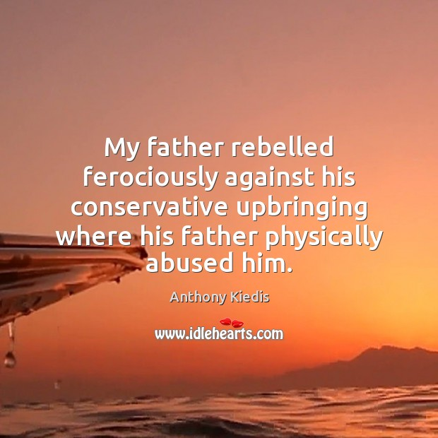 My father rebelled ferociously against his conservative upbringing where his father physically Anthony Kiedis Picture Quote