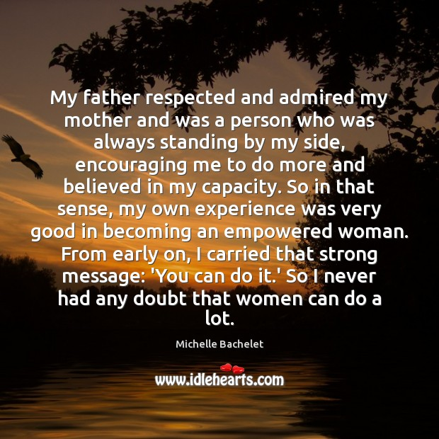 My father respected and admired my mother and was a person who Michelle Bachelet Picture Quote