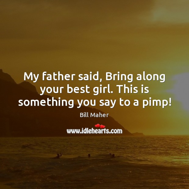 My father said, Bring along your best girl. This is something you say to a pimp! Image
