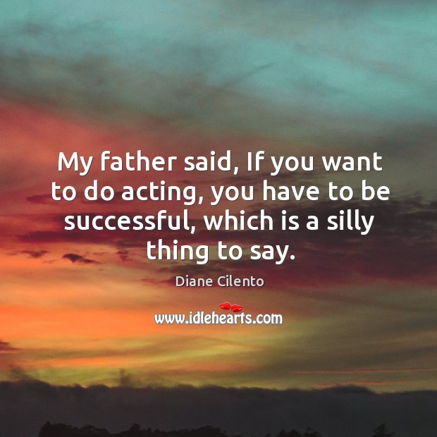 My father said, if you want to do acting, you have to be successful, which is a silly thing to say. Image