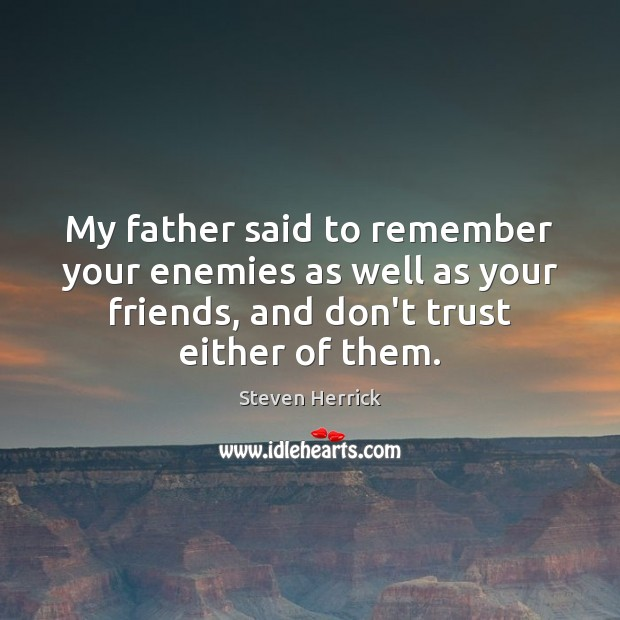 My father said to remember your enemies as well as your friends, Don't Trust Quotes Image