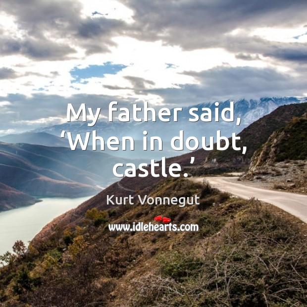 My father said, 'When in doubt, castle.' Kurt Vonnegut Picture Quote