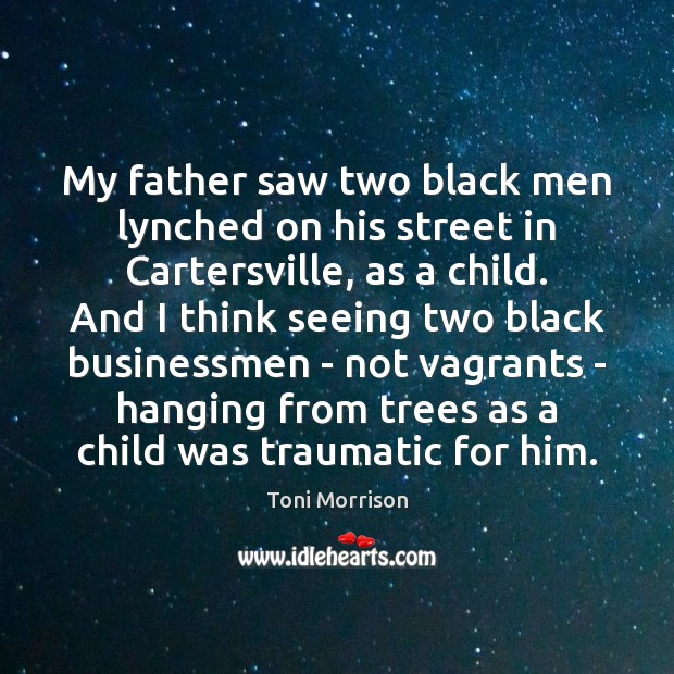 My father saw two black men lynched on his street in Cartersville, Toni Morrison Picture Quote