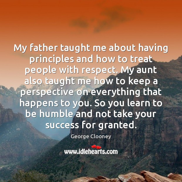 My father taught me about having principles and how to treat people George Clooney Picture Quote