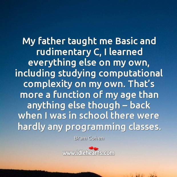 My father taught me basic and rudimentary c, I learned everything else on my own Image