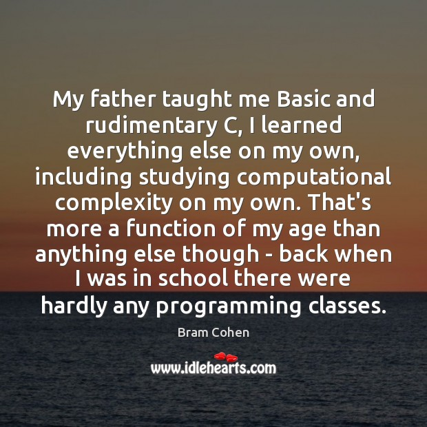 My father taught me Basic and rudimentary C, I learned everything else Bram Cohen Picture Quote