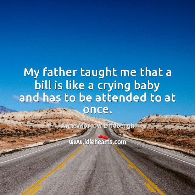 My father taught me that a bill is like a crying baby and has to be attended to at once. Anne Morrow Lindbergh Picture Quote