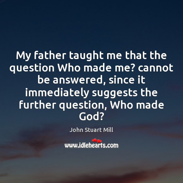 My father taught me that the question Who made me? cannot be John Stuart Mill Picture Quote