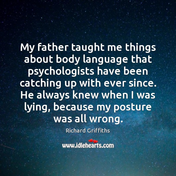 My father taught me things about body language that psychologists have been Richard Griffiths Picture Quote