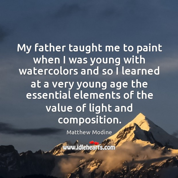 My father taught me to paint when I was young with watercolors and so I learned at a very young age the essential Matthew Modine Picture Quote