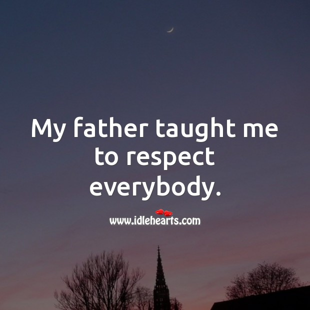 My father taught me to respect everybody. Respect Quotes Image