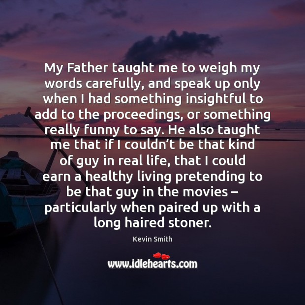My Father taught me to weigh my words carefully, and speak up Kevin Smith Picture Quote