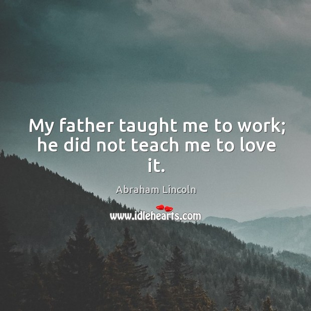 My father taught me to work; he did not teach me to love it. Image